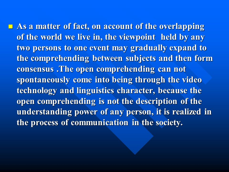 As a matter of fact, on account of the overlapping of the world we live in, the viewpoint held by any two persons to one event may gradually expand to the comprehending between subjects and then form consensus.The open comprehending can not spontaneously come into being through the video technology and linguistics character, because the open comprehending is not the description of the understanding power of any person, it is realized in the process of communication in the society.