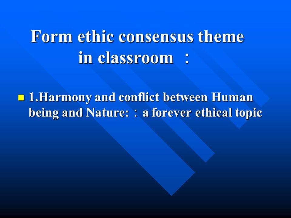 Form ethic consensus theme in classroom Form ethic consensus theme in classroom 1.Harmony and conflict between Human being and Nature: a forever ethical topic 1.Harmony and conflict between Human being and Nature: a forever ethical topic