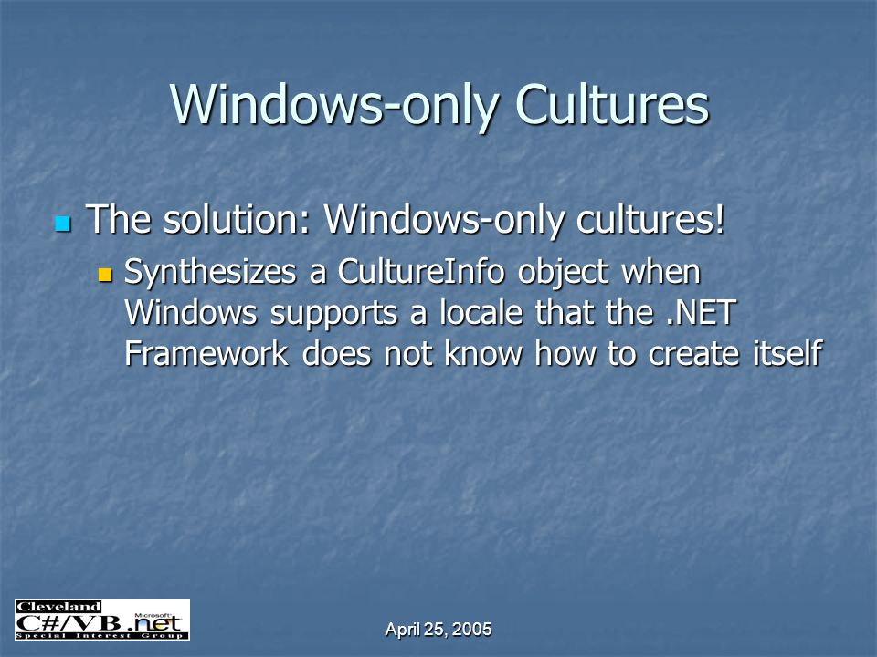 April 25, 2005 Windows-only Cultures The solution: Windows-only cultures! The solution: Windows-only cultures! Synthesizes a CultureInfo object when W