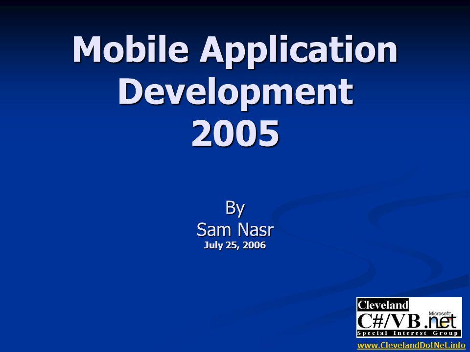 Mobile Application Development 2005 By Sam Nasr July 25, 2006 www.ClevelandDotNet.info
