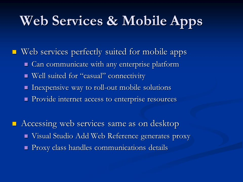 Web Services & Mobile Apps Web services perfectly suited for mobile apps Web services perfectly suited for mobile apps Can communicate with any enterprise platform Can communicate with any enterprise platform Well suited for casual connectivity Well suited for casual connectivity Inexpensive way to roll-out mobile solutions Inexpensive way to roll-out mobile solutions Provide internet access to enterprise resources Provide internet access to enterprise resources Accessing web services same as on desktop Accessing web services same as on desktop Visual Studio Add Web Reference generates proxy Visual Studio Add Web Reference generates proxy Proxy class handles communications details Proxy class handles communications details