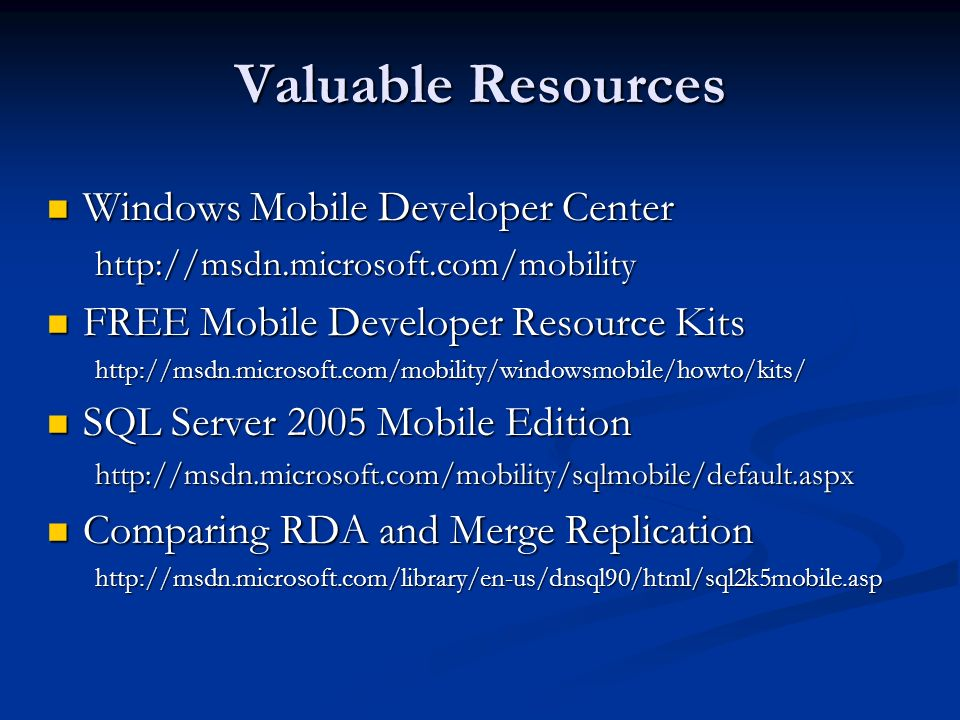 Valuable Resources Windows Mobile Developer Center Windows Mobile Developer Centerhttp://msdn.microsoft.com/mobility FREE Mobile Developer Resource Kits FREE Mobile Developer Resource Kitshttp://msdn.microsoft.com/mobility/windowsmobile/howto/kits/ SQL Server 2005 Mobile Edition SQL Server 2005 Mobile Editionhttp://msdn.microsoft.com/mobility/sqlmobile/default.aspx Comparing RDA and Merge Replication Comparing RDA and Merge Replicationhttp://msdn.microsoft.com/library/en-us/dnsql90/html/sql2k5mobile.asp