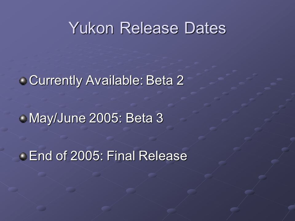Yukon Release Dates Currently Available: Beta 2 May/June 2005: Beta 3 End of 2005: Final Release