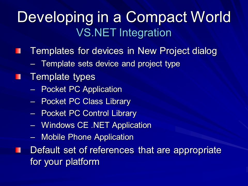 Developing in a Compact World VS.NET Integration Templates for devices in New Project dialog –Template sets device and project type Template types –Pocket PC Application –Pocket PC Class Library –Pocket PC Control Library –Windows CE.NET Application –Mobile Phone Application Default set of references that are appropriate for your platform