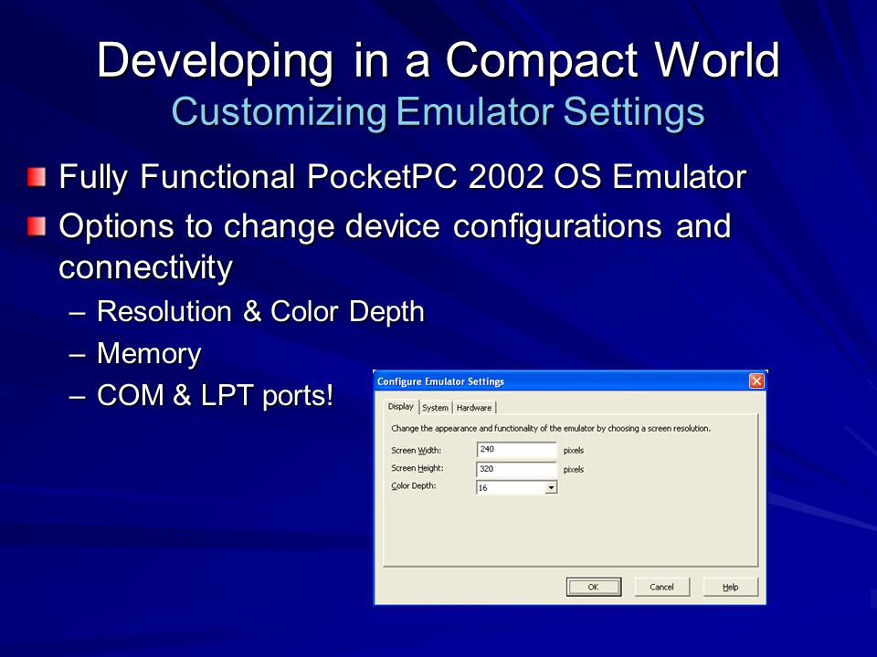Developing in a Compact World Customizing Emulator Settings Fully Functional PocketPC 2002 OS Emulator Options to change device configurations and connectivity –Resolution & Color Depth –Memory –COM & LPT ports!