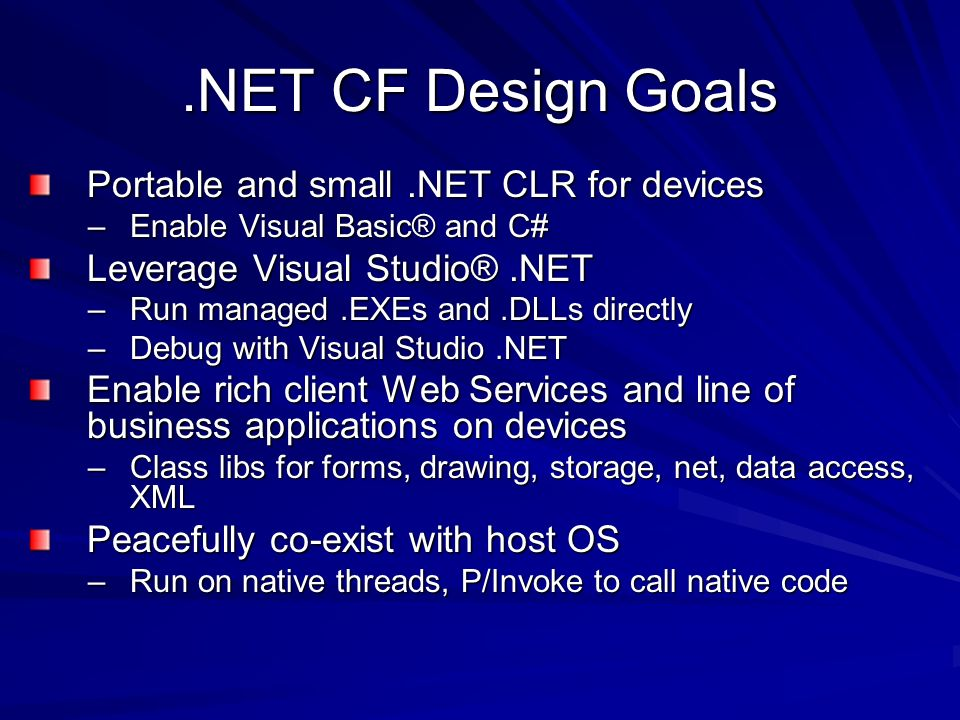 .NET CF Design Goals Portable and small.NET CLR for devices –Enable Visual Basic® and C# Leverage Visual Studio®.NET –Run managed.EXEs and.DLLs directly –Debug with Visual Studio.NET Enable rich client Web Services and line of business applications on devices –Class libs for forms, drawing, storage, net, data access, XML Peacefully co-exist with host OS –Run on native threads, P/Invoke to call native code