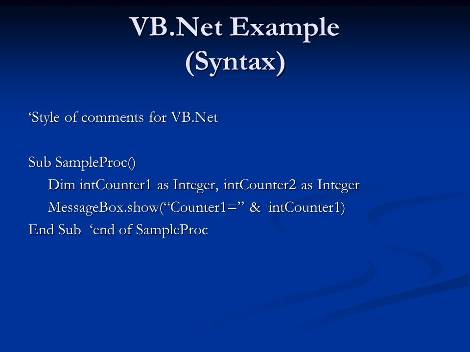 VB.Net Example (Syntax) Style of comments for VB.Net Sub SampleProc() Dim intCounter1 as Integer, intCounter2 as Integer Dim intCounter1 as Integer, i