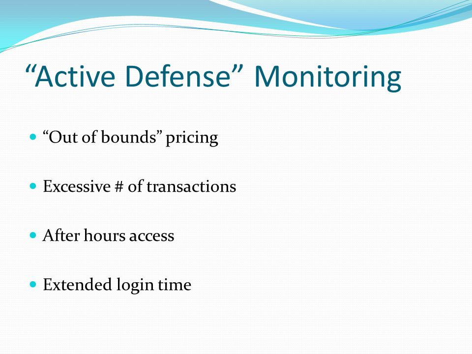 Active Defense Monitoring Out of bounds pricing Excessive # of transactions After hours access Extended login time