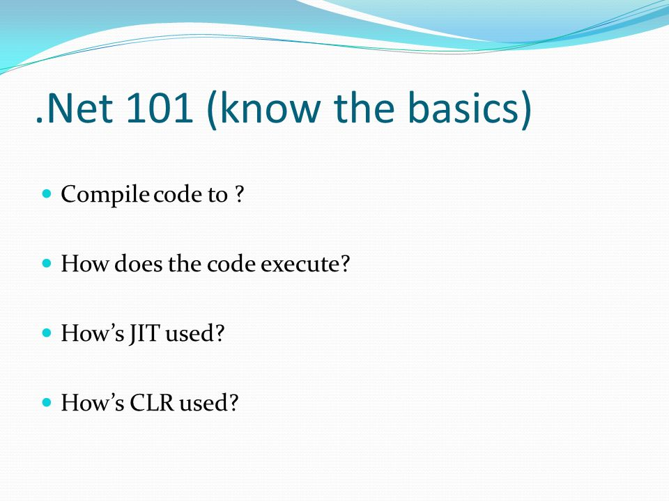 .Net 101 (know the basics) Compile code to . How does the code execute.