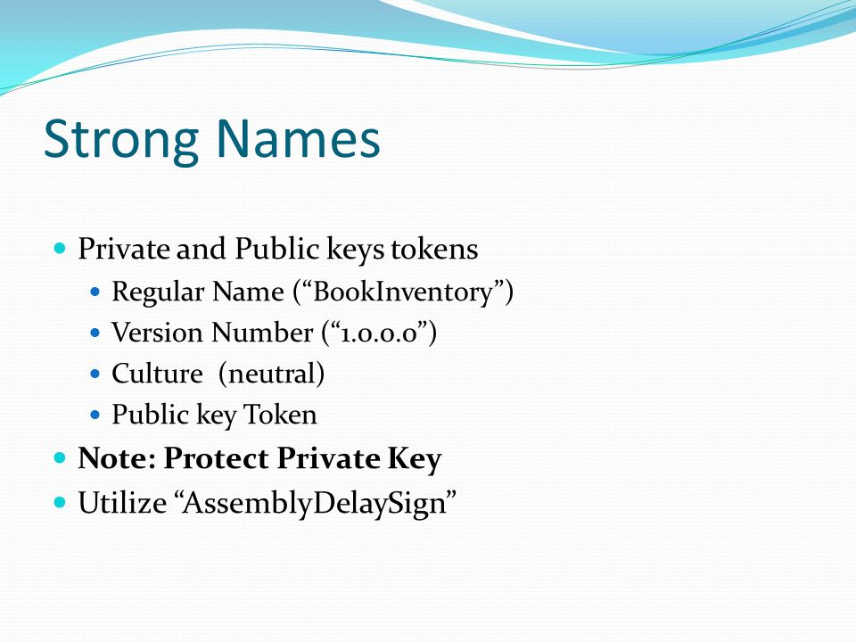 Strong Names Private and Public keys tokens Regular Name (BookInventory) Version Number ( ) Culture (neutral) Public key Token Note: Protect Private Key Utilize AssemblyDelaySign
