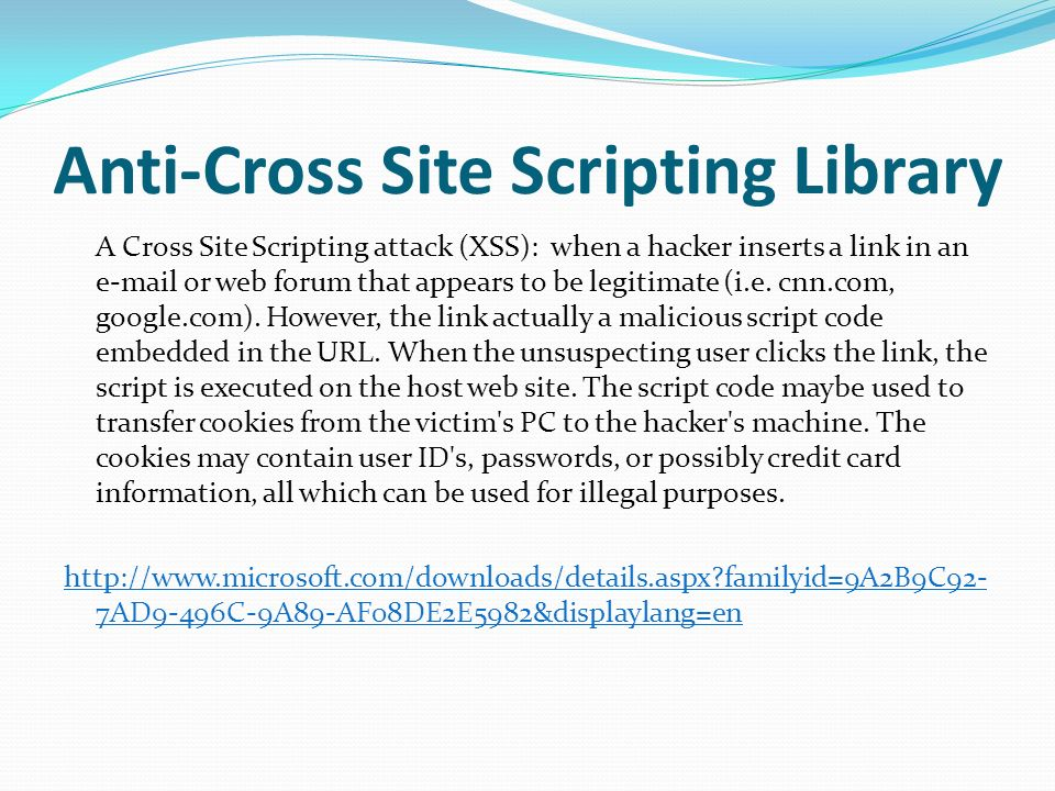 Anti-Cross Site Scripting Library A Cross Site Scripting attack (XSS): when a hacker inserts a link in an  or web forum that appears to be legitimate (i.e.