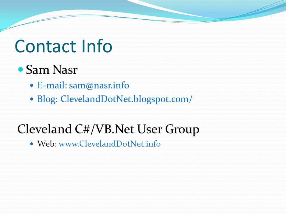 Contact Info Sam Nasr E-mail: sam@nasr.info Blog: ClevelandDotNet.blogspot.com/ Cleveland C#/VB.Net User Group Web: www.ClevelandDotNet.info