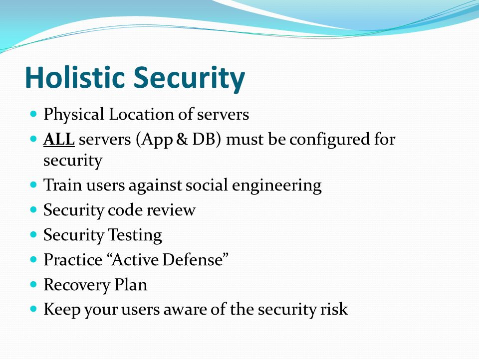 Holistic Security Physical Location of servers ALL servers (App & DB) must be configured for security Train users against social engineering Security code review Security Testing Practice Active Defense Recovery Plan Keep your users aware of the security risk