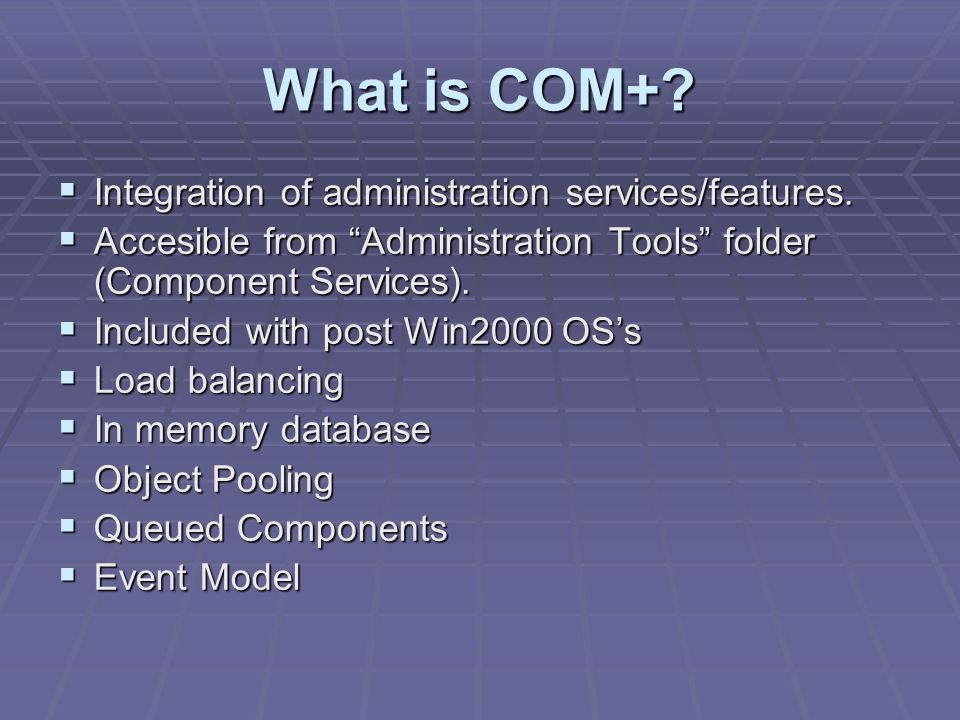What is COM+? Integration of administration services/features. Integration of administration services/features. Accesible from Administration Tools fo