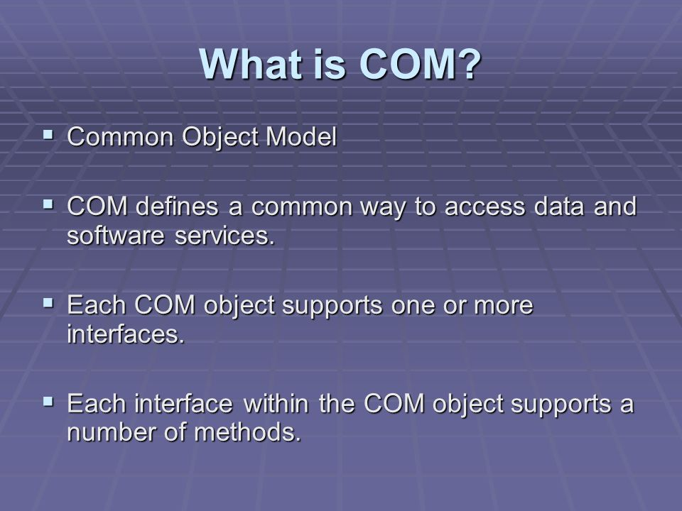 What is COM? Common Object Model Common Object Model COM defines a common way to access data and software services. COM defines a common way to access