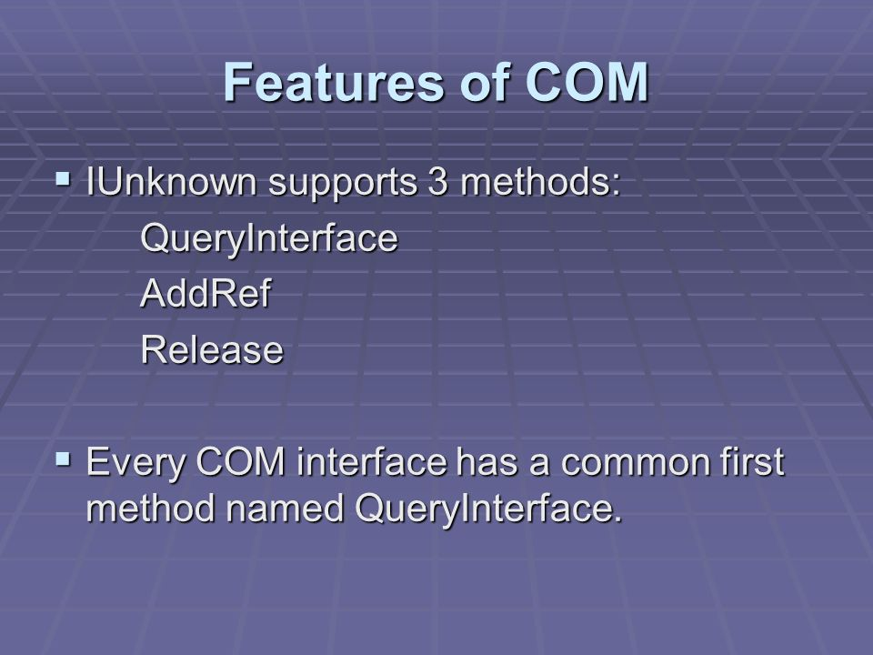 Features of COM IUnknown supports 3 methods: IUnknown supports 3 methods:QueryInterfaceAddRefRelease Every COM interface has a common first method nam