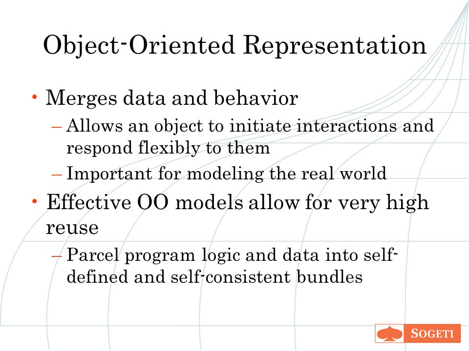Object-Oriented Representation Merges data and behavior –Allows an object to initiate interactions and respond flexibly to them –Important for modeling the real world Effective OO models allow for very high reuse –Parcel program logic and data into self- defined and self-consistent bundles