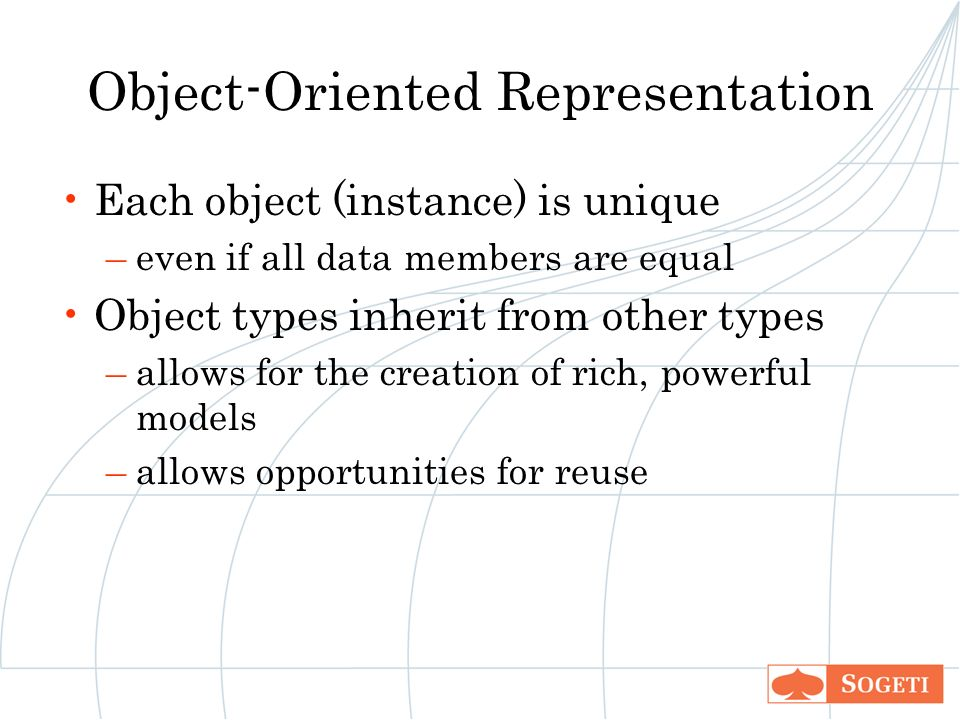 Object-Oriented Representation Each object (instance) is unique –even if all data members are equal Object types inherit from other types –allows for the creation of rich, powerful models –allows opportunities for reuse