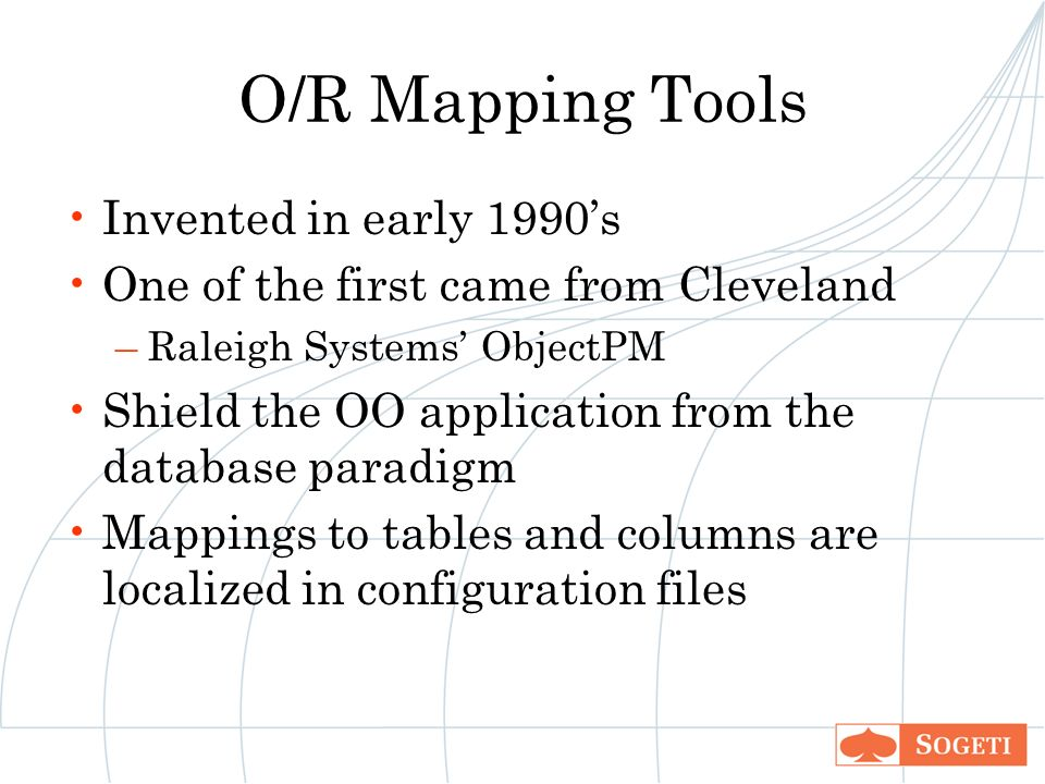 O/R Mapping Tools Invented in early 1990s One of the first came from Cleveland –Raleigh Systems ObjectPM Shield the OO application from the database paradigm Mappings to tables and columns are localized in configuration files