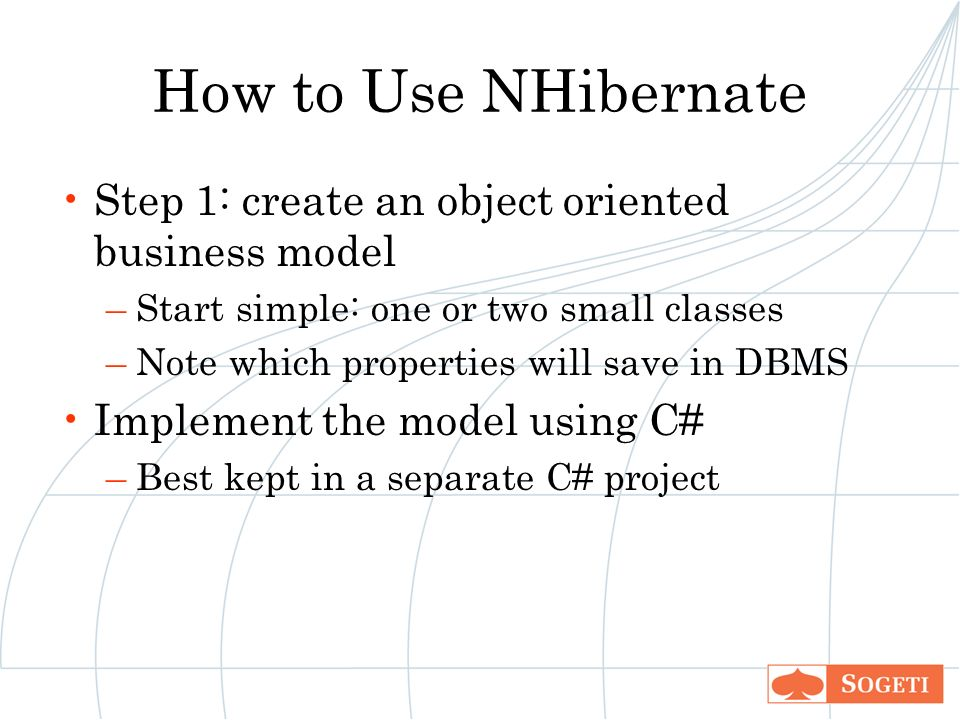 How to Use NHibernate Step 1: create an object oriented business model –Start simple: one or two small classes –Note which properties will save in DBMS Implement the model using C# –Best kept in a separate C# project