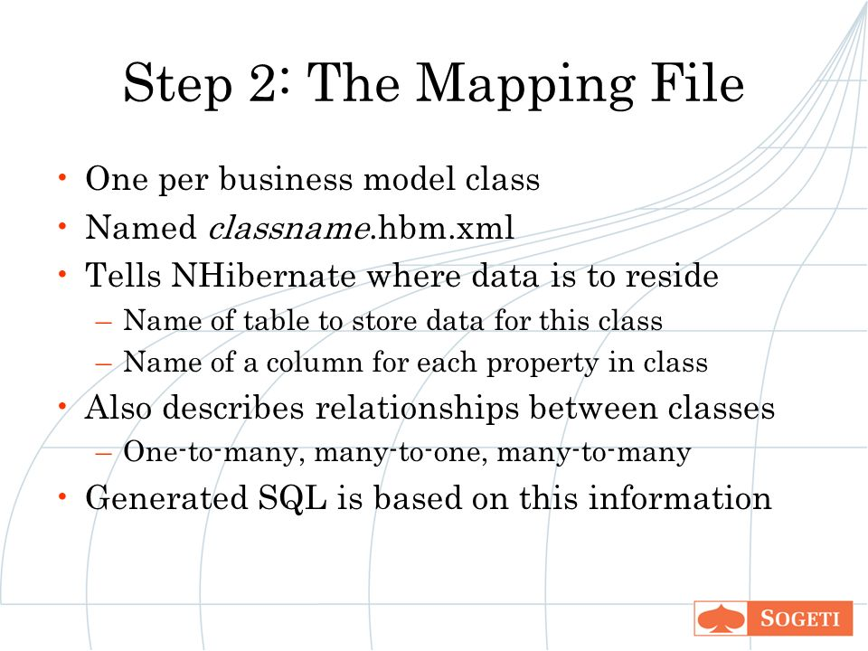 Step 2: The Mapping File One per business model class Named classname.hbm.xml Tells NHibernate where data is to reside –Name of table to store data for this class –Name of a column for each property in class Also describes relationships between classes –One-to-many, many-to-one, many-to-many Generated SQL is based on this information