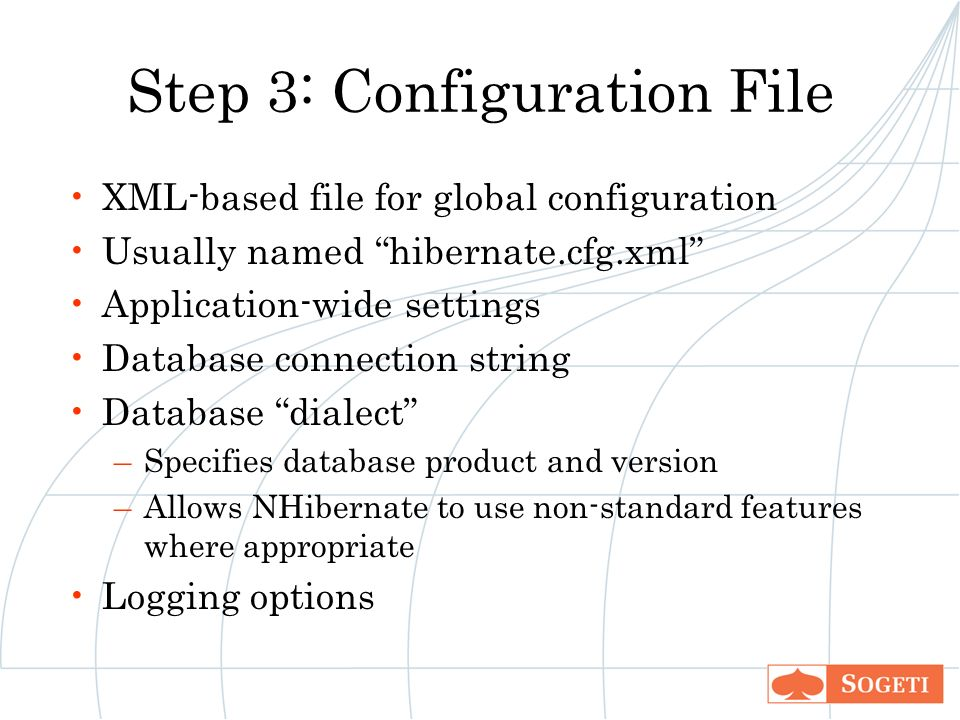 Step 3: Configuration File XML-based file for global configuration Usually named hibernate.cfg.xml Application-wide settings Database connection string Database dialect –Specifies database product and version –Allows NHibernate to use non-standard features where appropriate Logging options