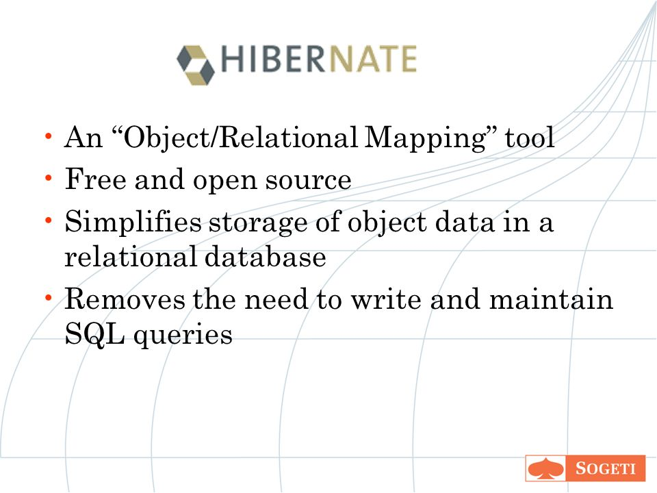 An Object/Relational Mapping tool Free and open source Simplifies storage of object data in a relational database Removes the need to write and maintain SQL queries