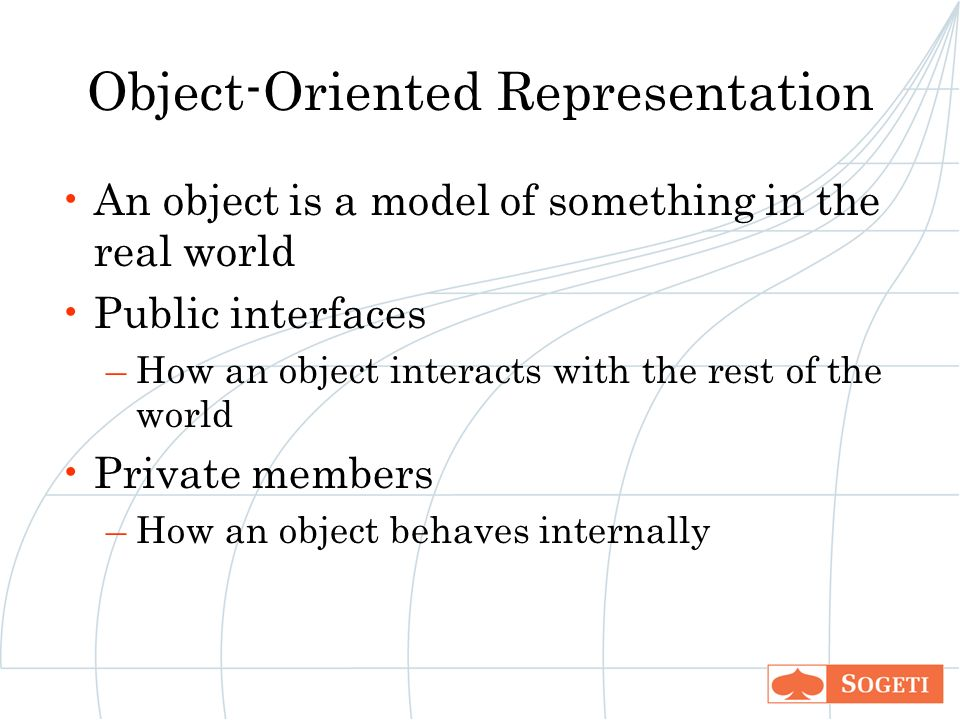 Object-Oriented Representation An object is a model of something in the real world Public interfaces –How an object interacts with the rest of the world Private members –How an object behaves internally