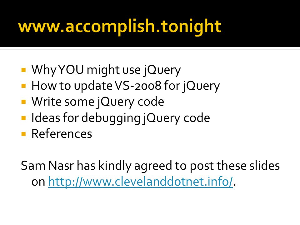 Why YOU might use jQuery How to update VS-2008 for jQuery Write some jQuery code Ideas for debugging jQuery code References Sam Nasr has kindly agreed to post these slides on