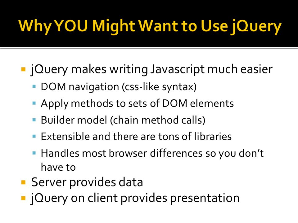 jQuery makes writing Javascript much easier DOM navigation (css-like syntax) Apply methods to sets of DOM elements Builder model (chain method calls)