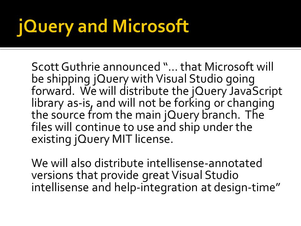 Scott Guthrie announced … that Microsoft will be shipping jQuery with Visual Studio going forward. We will distribute the jQuery JavaScript library as