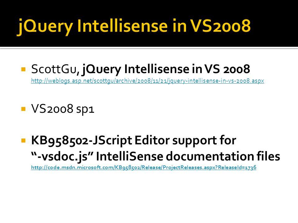 ScottGu, jQuery Intellisense in VS 2008 http://weblogs.asp.net/scottgu/archive/2008/11/21/jquery-intellisense-in-vs-2008.aspx http://weblogs.asp.net/s