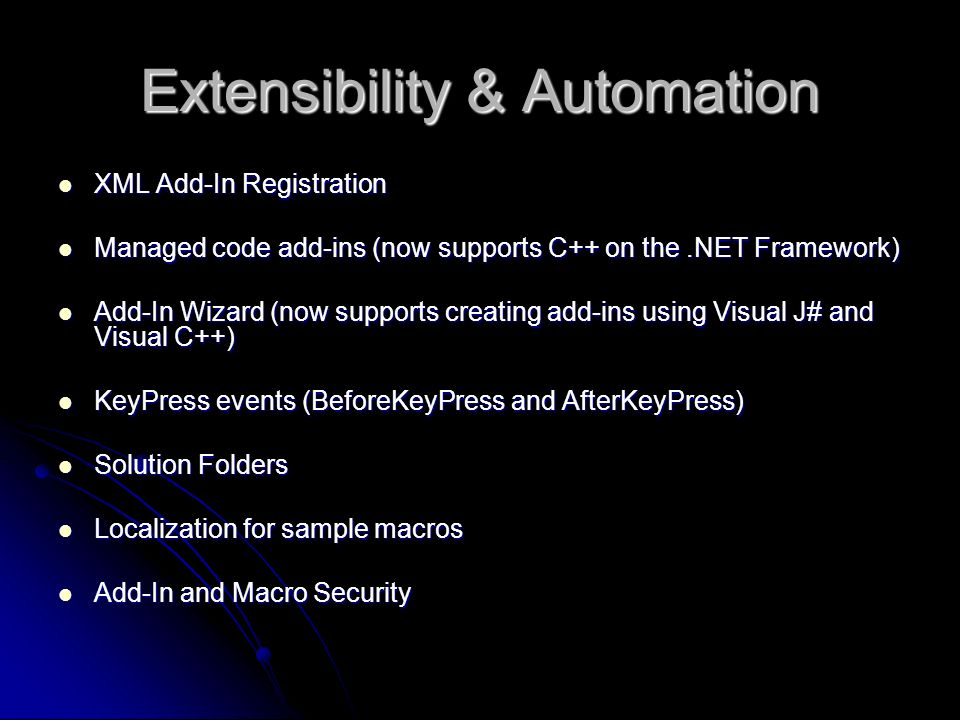 Extensibility & Automation XML Add-In Registration XML Add-In Registration Managed code add-ins (now supports C++ on the.NET Framework) Managed code add-ins (now supports C++ on the.NET Framework) Add-In Wizard (now supports creating add-ins using Visual J# and Visual C++) Add-In Wizard (now supports creating add-ins using Visual J# and Visual C++) KeyPress events (BeforeKeyPress and AfterKeyPress) KeyPress events (BeforeKeyPress and AfterKeyPress) Solution Folders Solution Folders Localization for sample macros Localization for sample macros Add-In and Macro Security Add-In and Macro Security