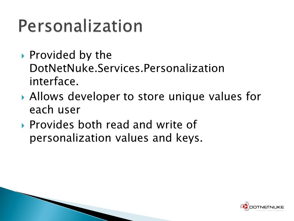 Provided by the DotNetNuke.Services.Personalization interface. Allows developer to store unique values for each user Provides both read and write of p