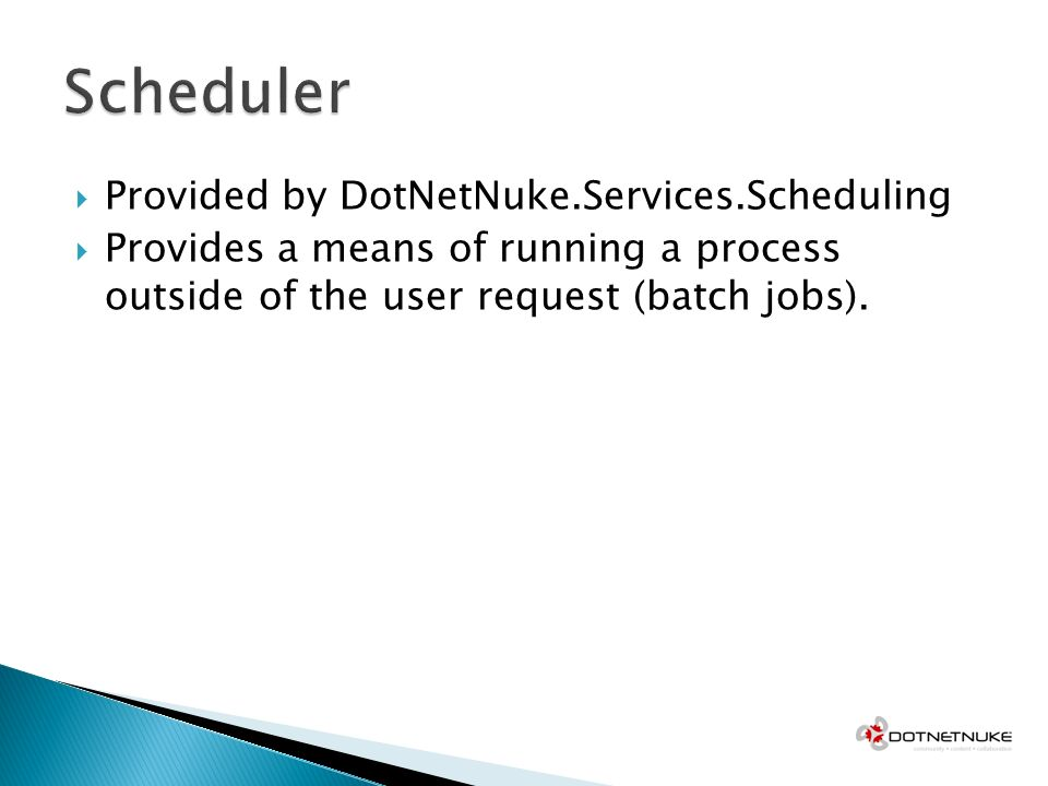 Provided by DotNetNuke.Services.Scheduling Provides a means of running a process outside of the user request (batch jobs).