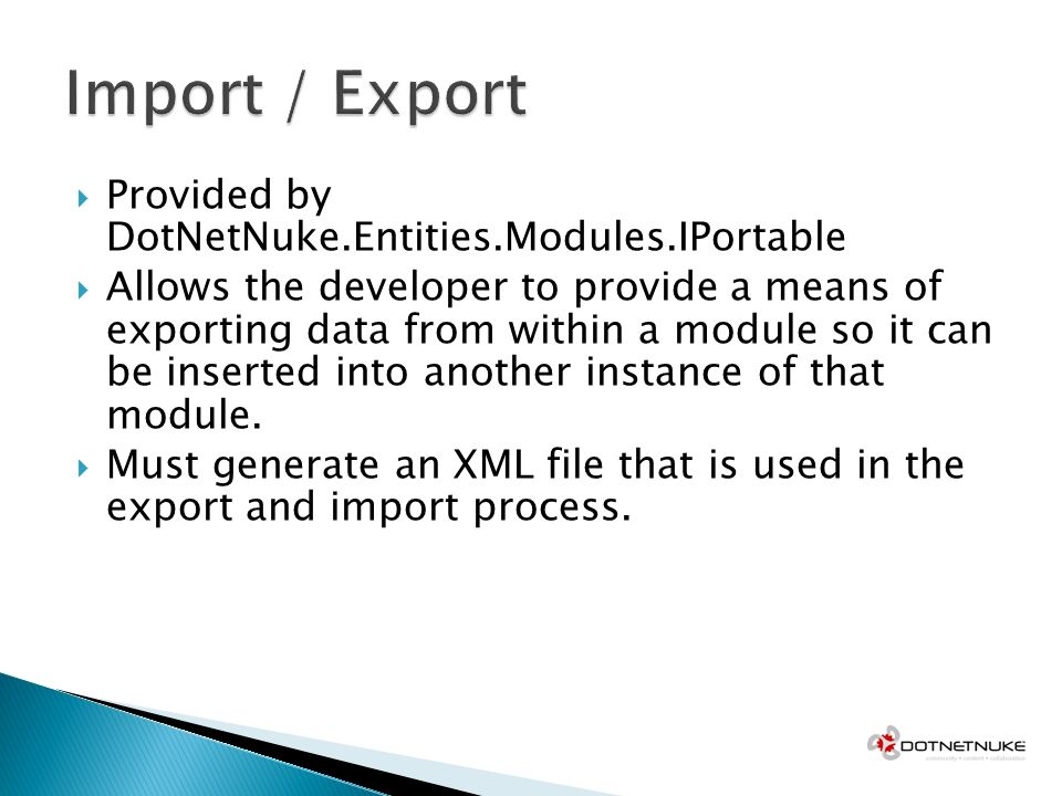 Provided by DotNetNuke.Entities.Modules.IPortable Allows the developer to provide a means of exporting data from within a module so it can be inserted