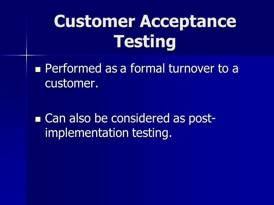 Customer Acceptance Testing Performed as a formal turnover to a customer.