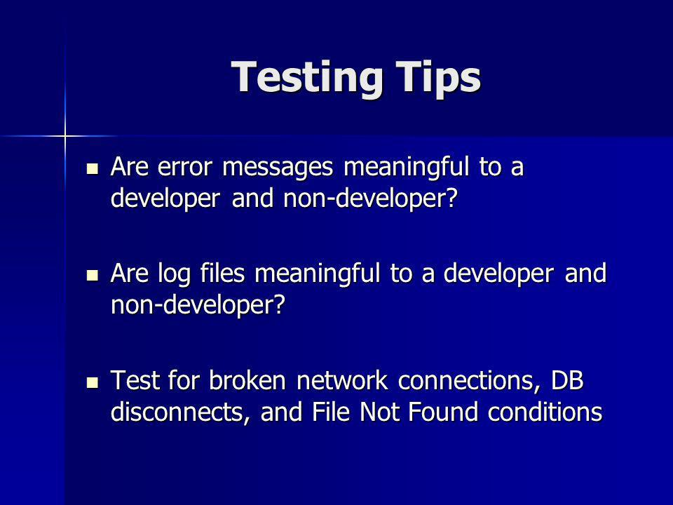 Testing Tips Are error messages meaningful to a developer and non-developer.