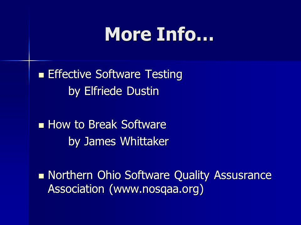More Info… Effective Software Testing Effective Software Testing by Elfriede Dustin How to Break Software How to Break Software by James Whittaker Northern Ohio Software Quality Assusrance Association (  Northern Ohio Software Quality Assusrance Association (
