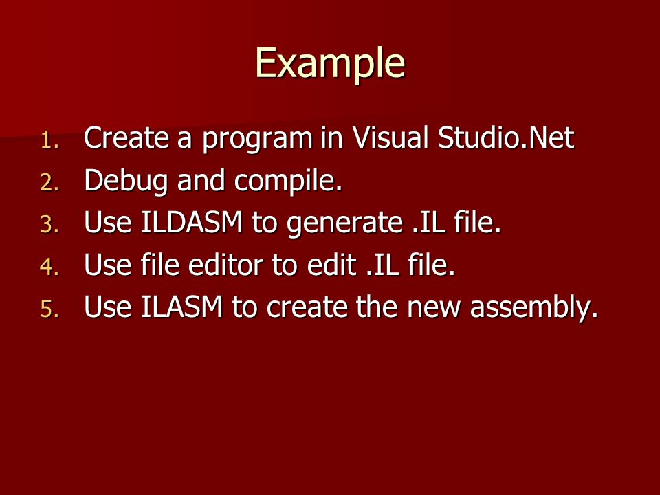 Example 1. Create a program in Visual Studio.Net 2. Debug and compile. 3. Use ILDASM to generate.IL file. 4. Use file editor to edit.IL file. 5. Use I