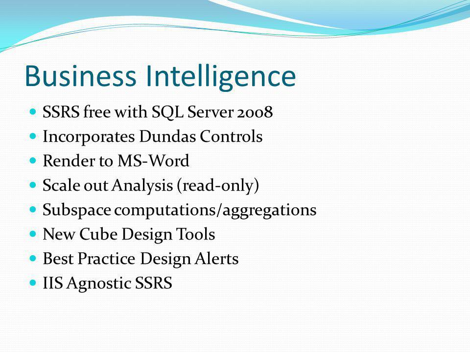 Business Intelligence SSRS free with SQL Server 2008 Incorporates Dundas Controls Render to MS-Word Scale out Analysis (read-only) Subspace computations/aggregations New Cube Design Tools Best Practice Design Alerts IIS Agnostic SSRS