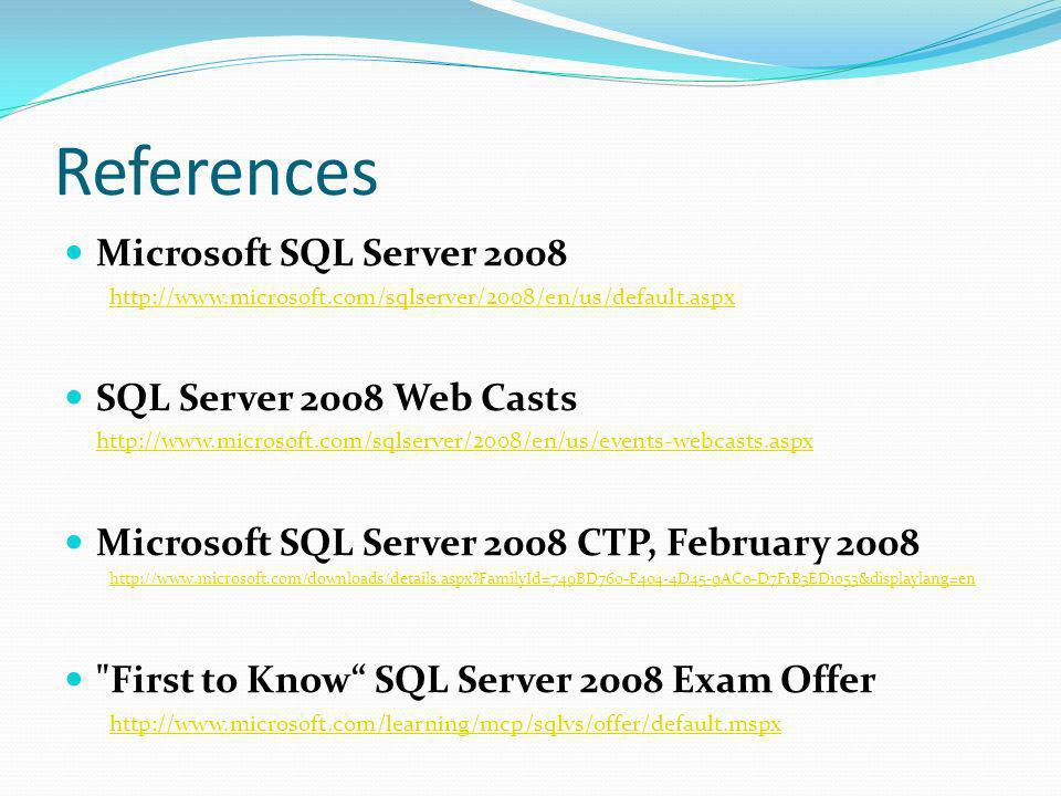 References Microsoft SQL Server SQL Server 2008 Web Casts   Microsoft SQL Server 2008 CTP, February FamilyId=749BD760-F404-4D45-9AC0-D7F1B3ED1053&displaylang=en First to Know SQL Server 2008 Exam Offer