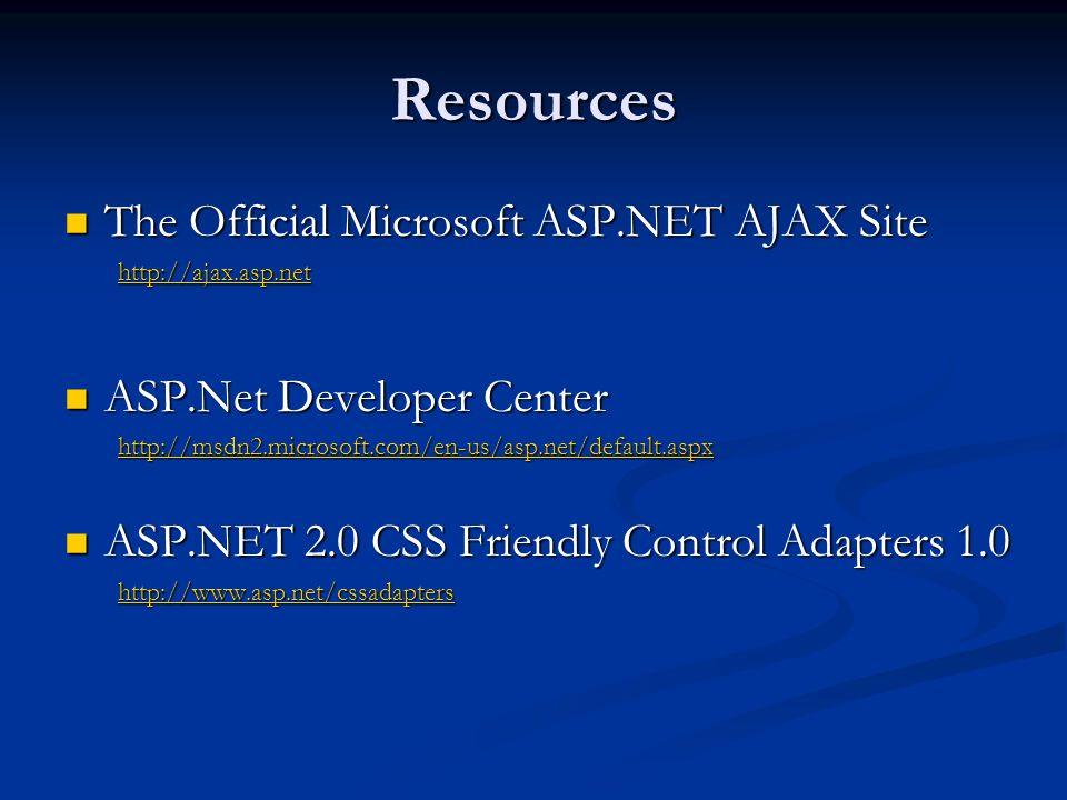 Resources The Official Microsoft ASP.NET AJAX Site The Official Microsoft ASP.NET AJAX Site http://ajax.asp.net ASP.Net Developer Center ASP.Net Developer Center http://msdn2.microsoft.com/en-us/asp.net/default.aspx ASP.NET 2.0 CSS Friendly Control Adapters 1.0 ASP.NET 2.0 CSS Friendly Control Adapters 1.0 http://www.asp.net/cssadapters