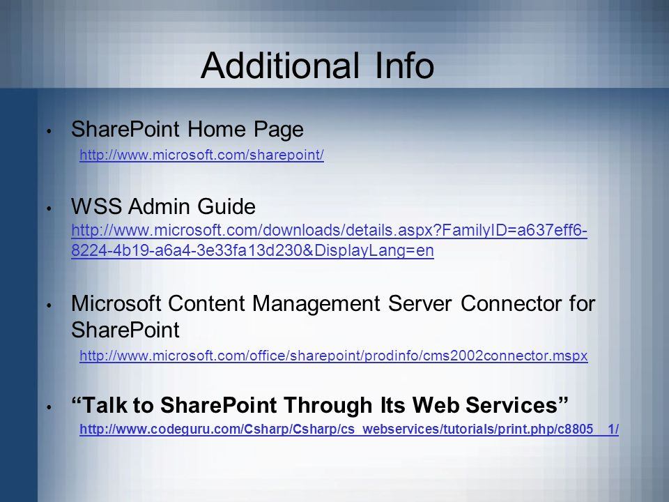 Additional Info SharePoint Home Page http://www.microsoft.com/sharepoint/ WSS Admin Guide http://www.microsoft.com/downloads/details.aspx?FamilyID=a637eff6- 8224-4b19-a6a4-3e33fa13d230&DisplayLang=en http://www.microsoft.com/downloads/details.aspx?FamilyID=a637eff6- 8224-4b19-a6a4-3e33fa13d230&DisplayLang=en Microsoft Content Management Server Connector for SharePoint http://www.microsoft.com/office/sharepoint/prodinfo/cms2002connector.mspx Talk to SharePoint Through Its Web Services http://www.codeguru.com/Csharp/Csharp/cs_webservices/tutorials/print.php/c8805__1/