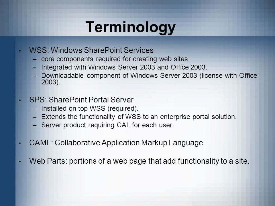 Terminology WSS: Windows SharePoint Services –core components required for creating web sites.