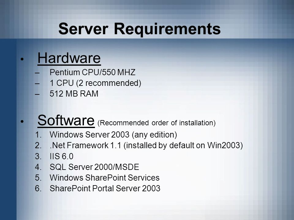 Server Requirements Hardware –Pentium CPU/550 MHZ –1 CPU (2 recommended) –512 MB RAM Software (Recommended order of installation) 1.Windows Server 2003 (any edition) 2..Net Framework 1.1 (installed by default on Win2003) 3.IIS 6.0 4.SQL Server 2000/MSDE 5.Windows SharePoint Services 6.SharePoint Portal Server 2003