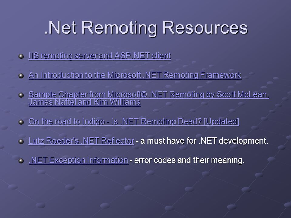 .Net Remoting Resources IIS remoting server and ASP.NET client IIS remoting server and ASP.NET client An Introduction to the Microsoft.NET Remoting Framework An Introduction to the Microsoft.NET Remoting Framework Sample Chapter from Microsoft®.NET Remoting by Scott McLean, James Naftel and Kim Williams Sample Chapter from Microsoft®.NET Remoting by Scott McLean, James Naftel and Kim Williams On the road to Indigo - Is.NET Remoting Dead.