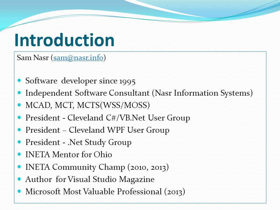 Introduction Sam Nasr Software developer since 1995 Independent Software Consultant (Nasr Information Systems) MCAD, MCT, MCTS(WSS/MOSS) President - Cleveland C#/VB.Net User Group President – Cleveland WPF User Group President -.Net Study Group INETA Mentor for Ohio INETA Community Champ (2010, 2013) Author for Visual Studio Magazine Microsoft Most Valuable Professional (2013)
