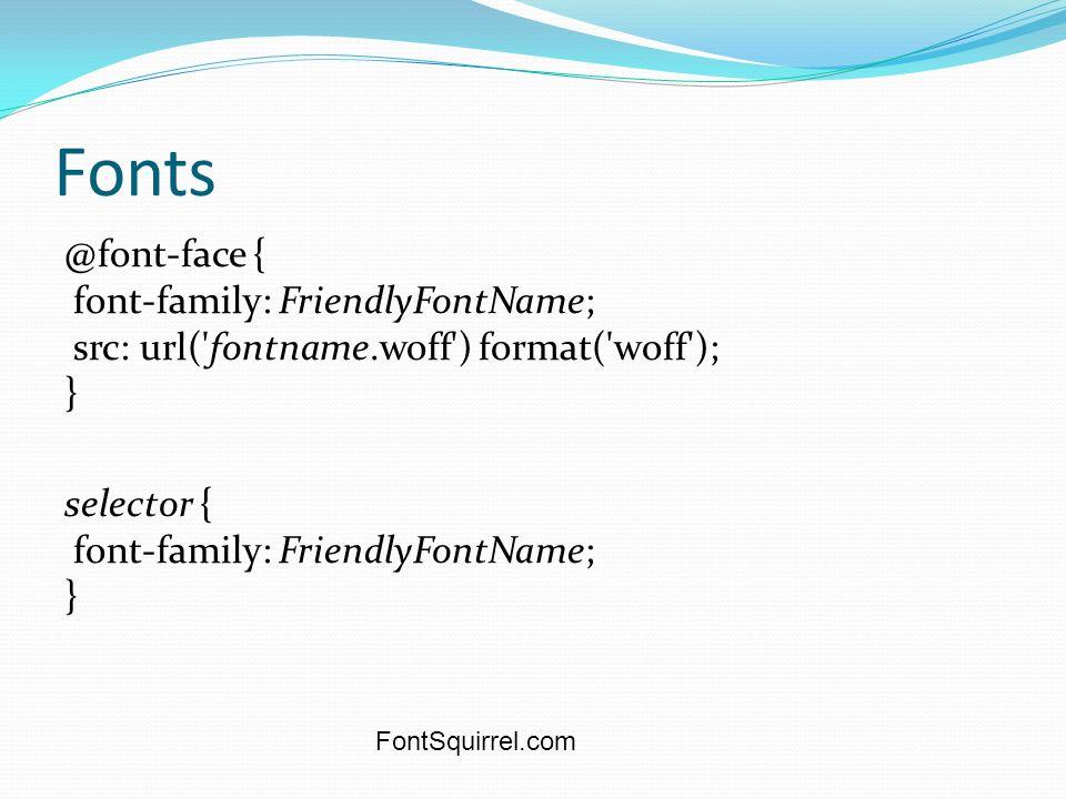 Fonts @font-face { font-family: FriendlyFontName; src: url( fontname.woff ) format( woff ); } selector { font-family: FriendlyFontName; } FontSquirrel.com