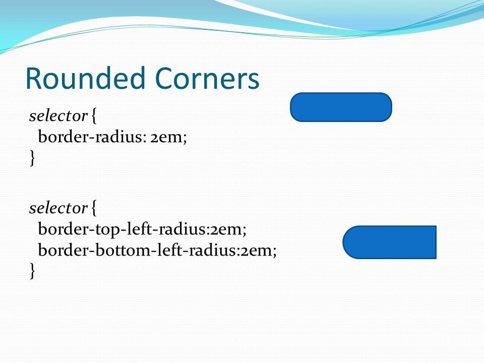 Rounded Corners selector { border-radius: 2em; } selector { border-top-left-radius:2em; border-bottom-left-radius:2em; }